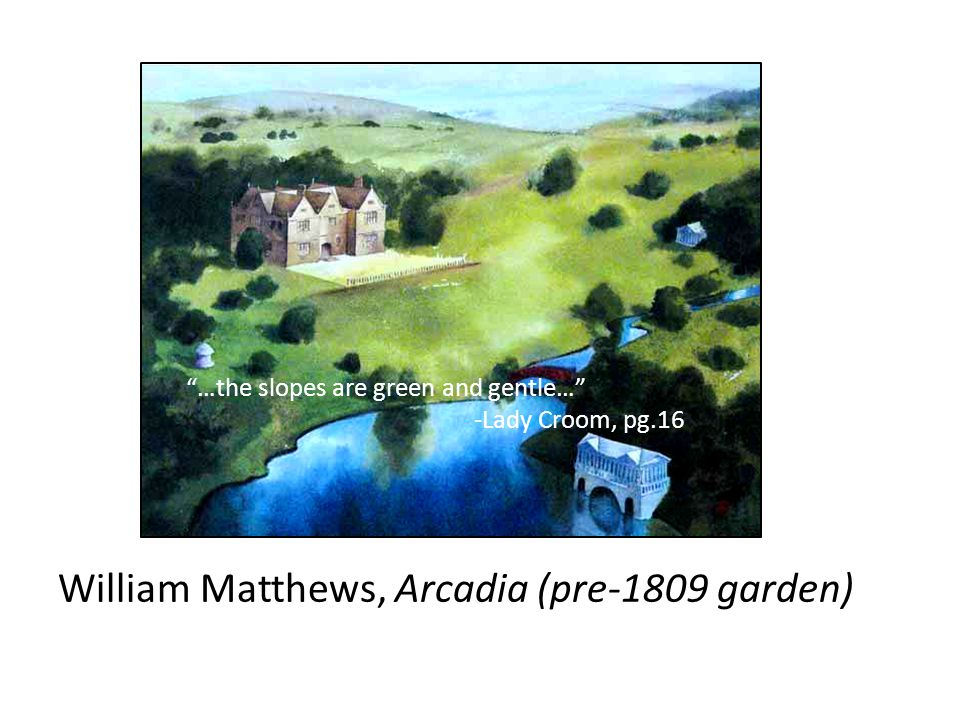 "William Matthews, Arcadia (pre-1809 garden) ""…the slopes are green and gentle…"" -Lady Croom, pg.16"