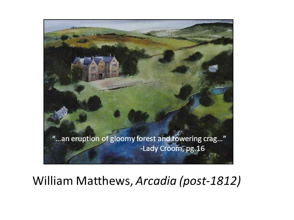 "William Matthews, Arcadia (post-1812) ""…an eruption of gloomy forest and towering crag…"" -Lady Croom, pg.16"