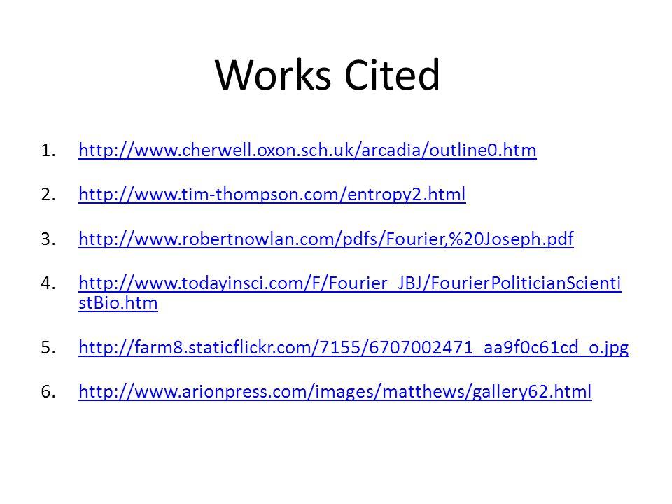 1.http://www.cherwell.oxon.sch.uk/arcadia/outline0.htmhttp://www.cherwell.oxon.sch.uk/arcadia/outline0.htm 2.http://www.tim-thompson.com/entropy2.htmlhttp://www.tim-thompson.com/entropy2.html 3.http://www.robertnowlan.com/pdfs/Fourier,%20Joseph.pdfhttp://www.robertnowlan.com/pdfs/Fourier,%20Joseph.pdf 4.http://www.todayinsci.com/F/Fourier_JBJ/FourierPoliticianScienti stBio.htmhttp://www.todayinsci.com/F/Fourier_JBJ/FourierPoliticianScienti stBio.htm 5.http://farm8.staticflickr.com/7155/6707002471_aa9f0c61cd_o.jpghttp://farm8.staticflickr.com/7155/6707002471_aa9f0c61cd_o.jpg 6.http://www.arionpress.com/images/matthews/gallery62.htmlhttp://www.arionpress.com/images/matthews/gallery62.html Works Cited