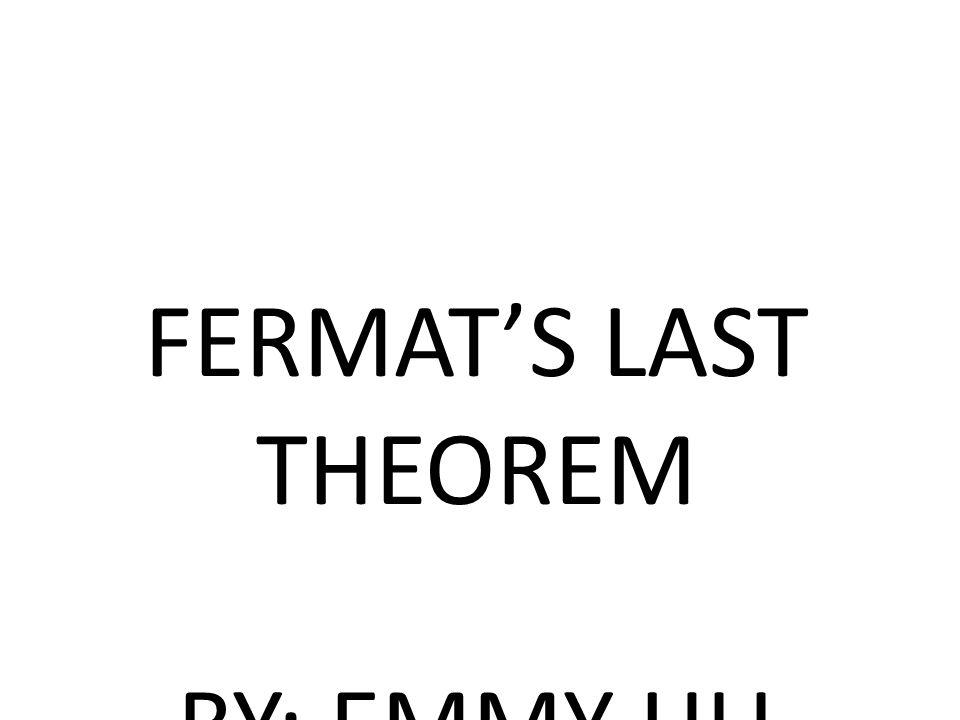 FERMAT'S LAST THEOREM BY: EMMY HU