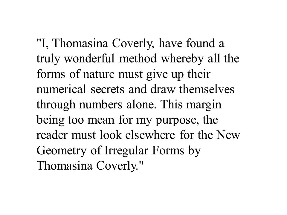 I, Thomasina Coverly, have found a truly wonderful method whereby all the forms of nature must give up their numerical secrets and draw themselves through numbers alone.