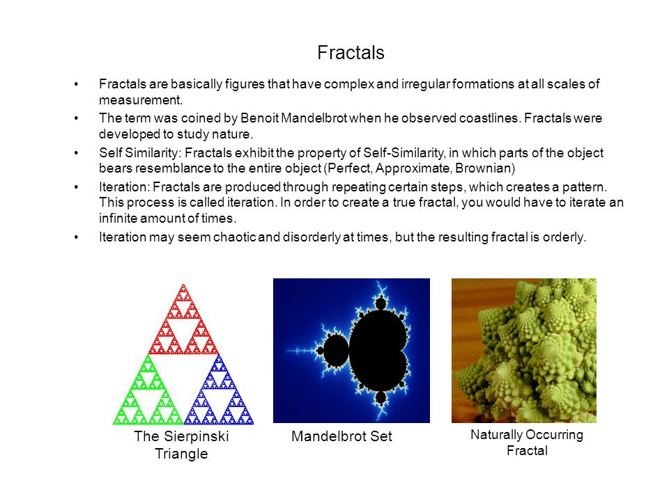Fractals Fractals are basically figures that have complex and irregular formations at all scales of measurement. The term was coined by Benoit Mandelb