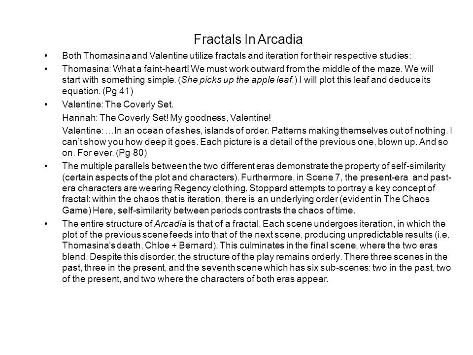 Fractals In Arcadia Both Thomasina and Valentine utilize fractals and iteration for their respective studies: Thomasina: What a faint-heart! We must w