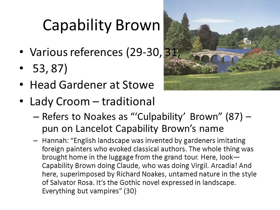 "Capability Brown Various references (29-30, 31, 53, 87) Head Gardener at Stowe Lady Croom – traditional – Refers to Noakes as ""'Culpability' Brown"" (8"
