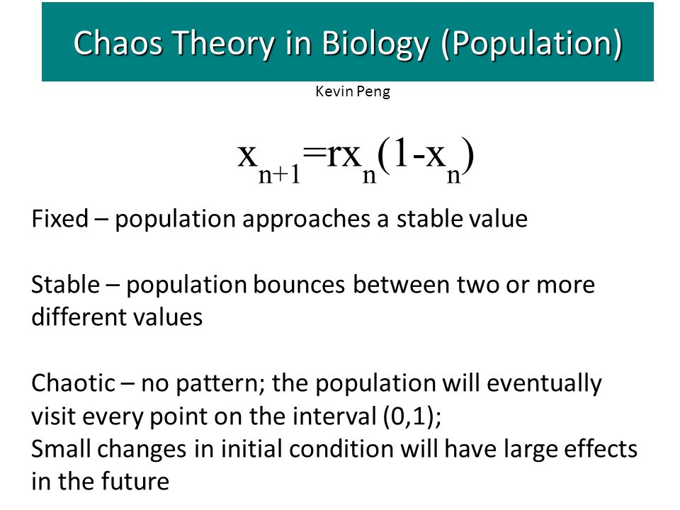 Chaos Theory in Biology (Population) x n+1 =rx n (1-x n ) Fixed – population approaches a stable value Stable – population bounces between two or more