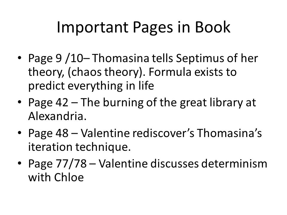 Important Pages in Book Page 9 /10– Thomasina tells Septimus of her theory, (chaos theory). Formula exists to predict everything in life Page 42 – The