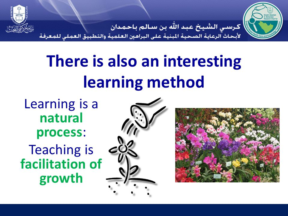 There is also an interesting learning method Learning is a natural process: Teaching is facilitation of growth