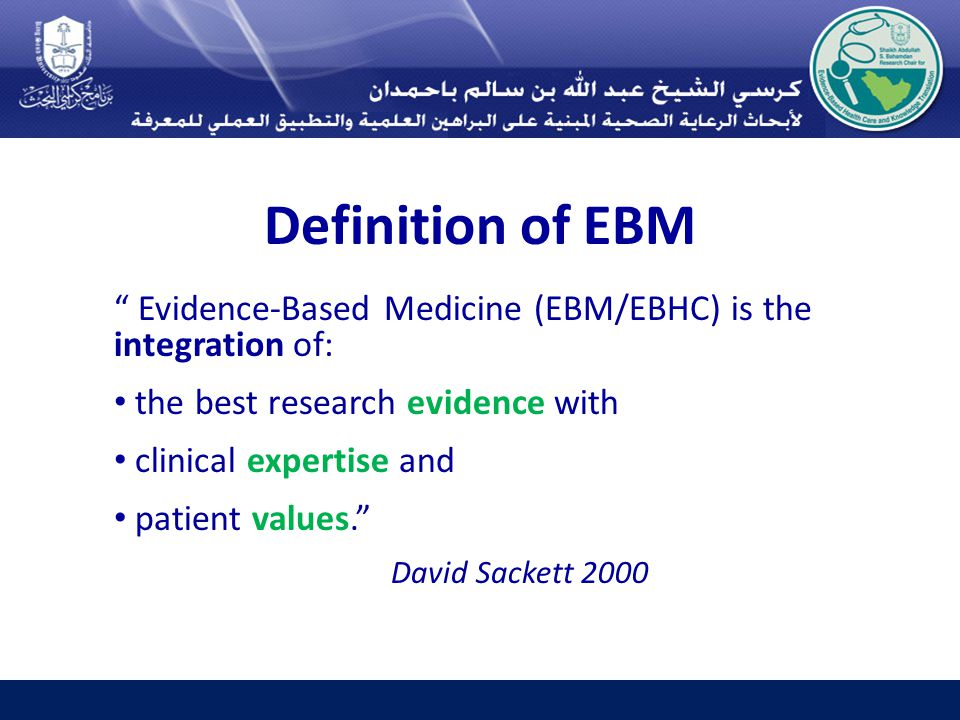 Definition of EBM Evidence-Based Medicine (EBM/EBHC) is the integration of: the best research evidence with clinical expertise and patient values. David Sackett 2000