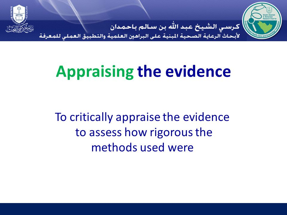 Appraising the evidence To critically appraise the evidence to assess how rigorous the methods used were