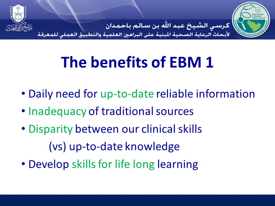 The benefits of EBM 1 Daily need for up-to-date reliable information Inadequacy of traditional sources Disparity between our clinical skills (vs) up-to-date knowledge Develop skills for life long learning