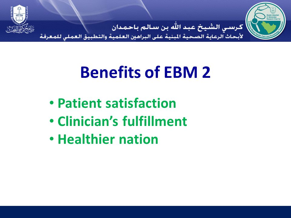 Benefits of EBM 2 Patient satisfaction Clinician's fulfillment Healthier nation