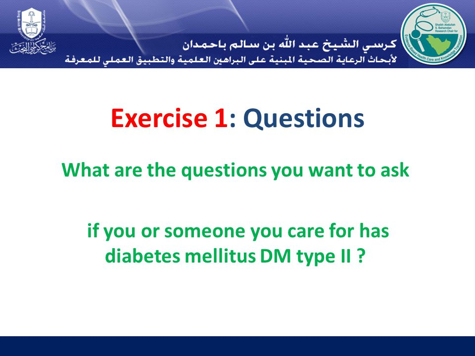 Exercise 1: Questions What are the questions you want to ask if you or someone you care for has diabetes mellitus DM type II