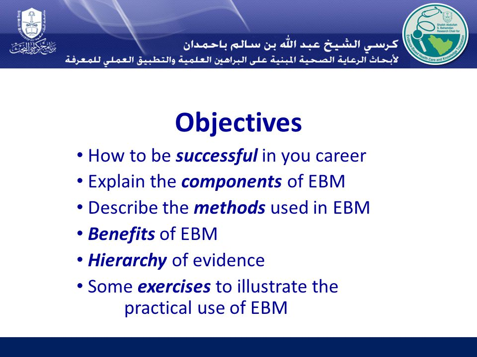 Objectives How to be successful in you career Explain the components of EBM Describe the methods used in EBM Benefits of EBM Hierarchy of evidence Some exercises to illustrate the practical use of EBM