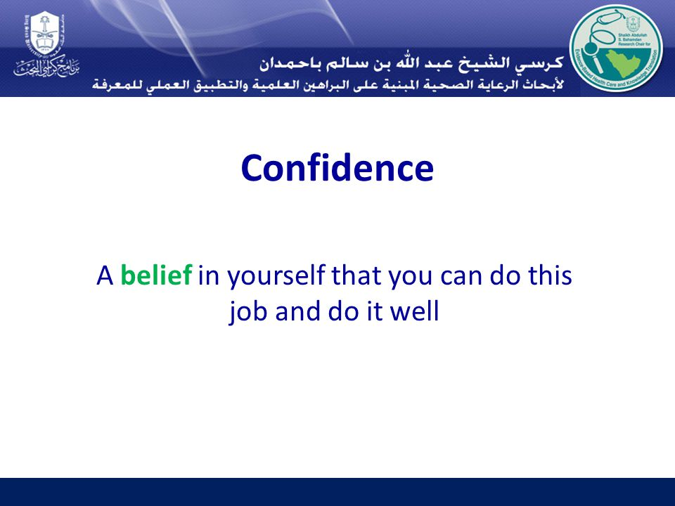 Confidence A belief in yourself that you can do this job and do it well