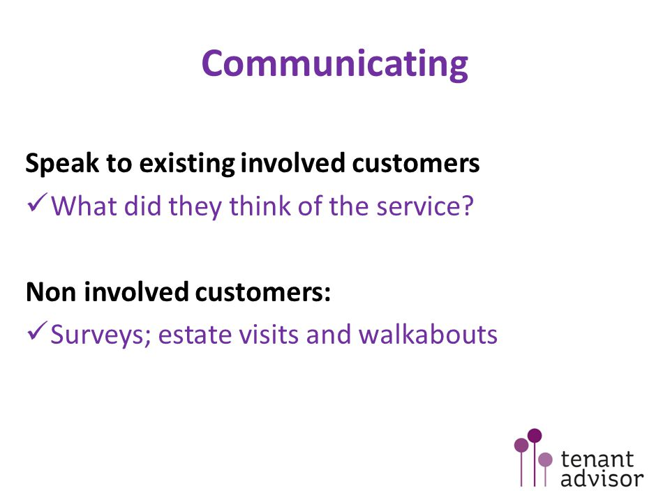 Communicating Speak to existing involved customers What did they think of the service.