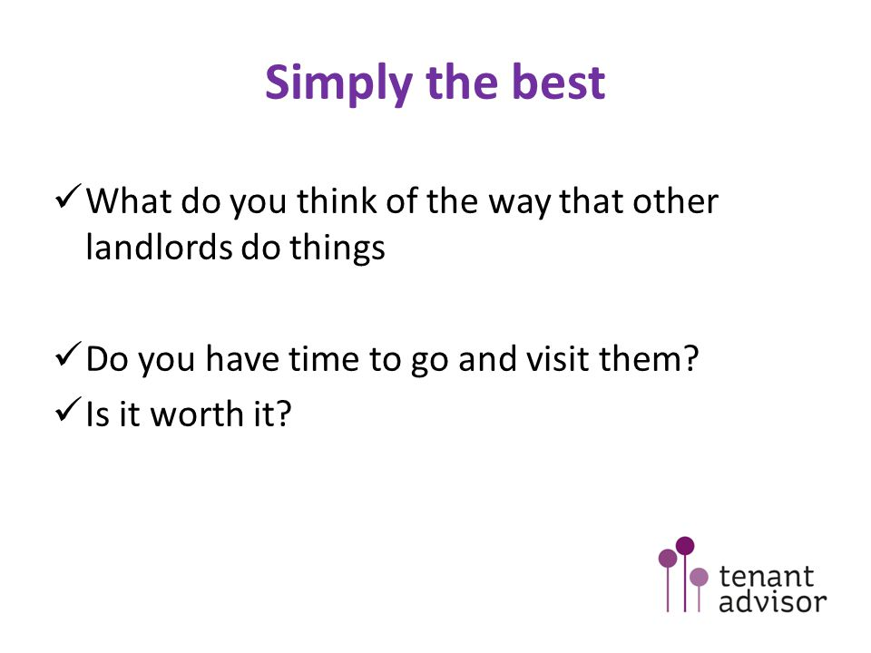 Simply the best What do you think of the way that other landlords do things Do you have time to go and visit them.