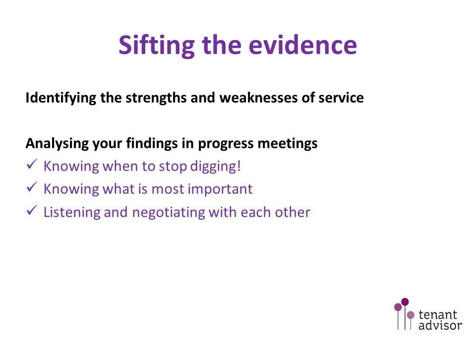 Sifting the evidence Identifying the strengths and weaknesses of service Analysing your findings in progress meetings Knowing when to stop digging.