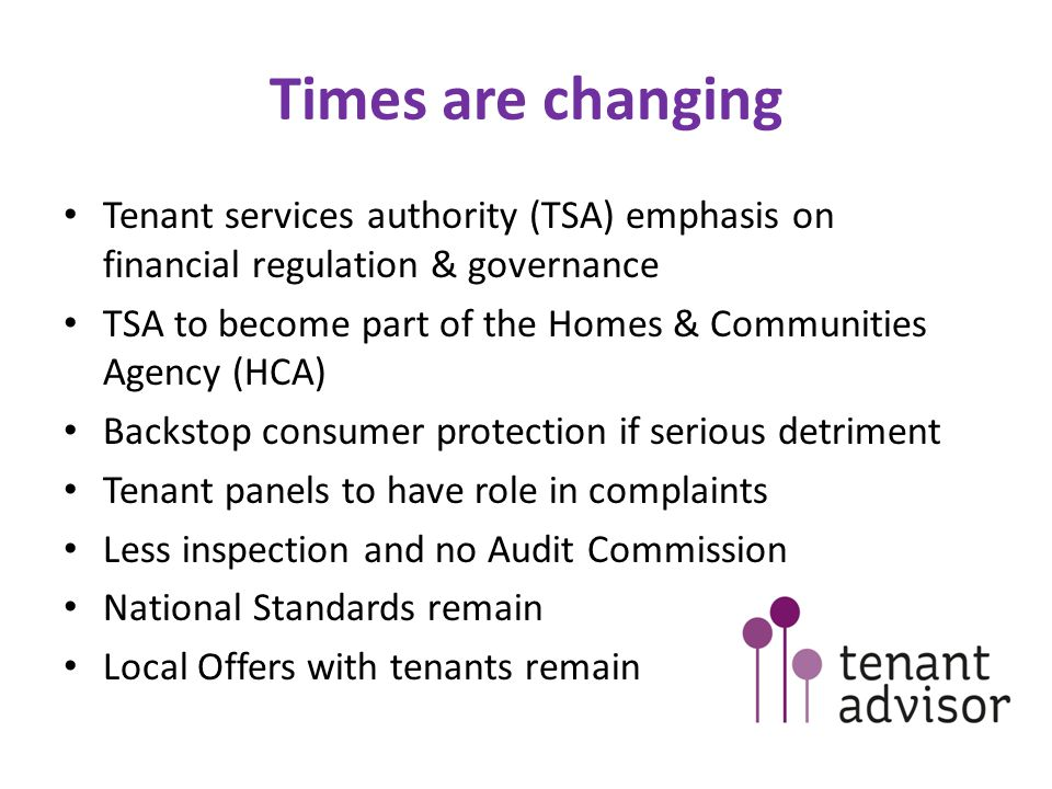 Times are changing Tenant services authority (TSA) emphasis on financial regulation & governance TSA to become part of the Homes & Communities Agency (HCA) Backstop consumer protection if serious detriment Tenant panels to have role in complaints Less inspection and no Audit Commission National Standards remain Local Offers with tenants remain