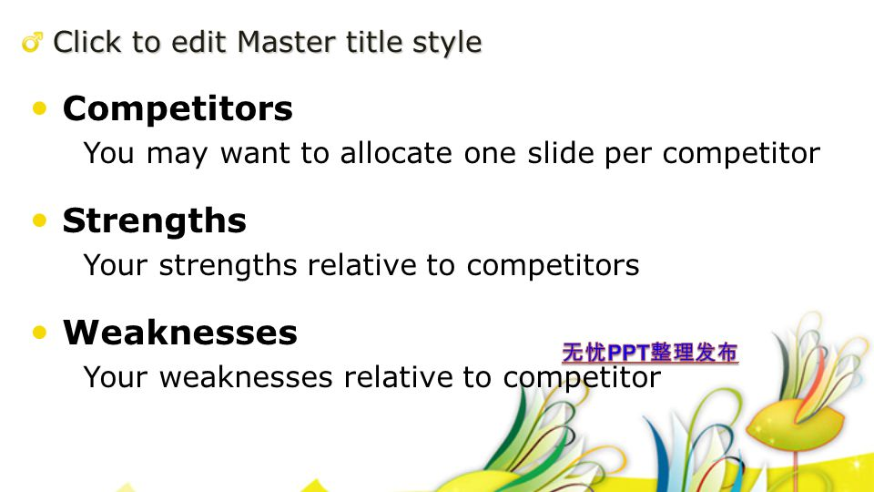 Click to edit Master title style Competitors You may want to allocate one slide per competitor Strengths Your strengths relative to competitors Weaknesses Your weaknesses relative to competitor