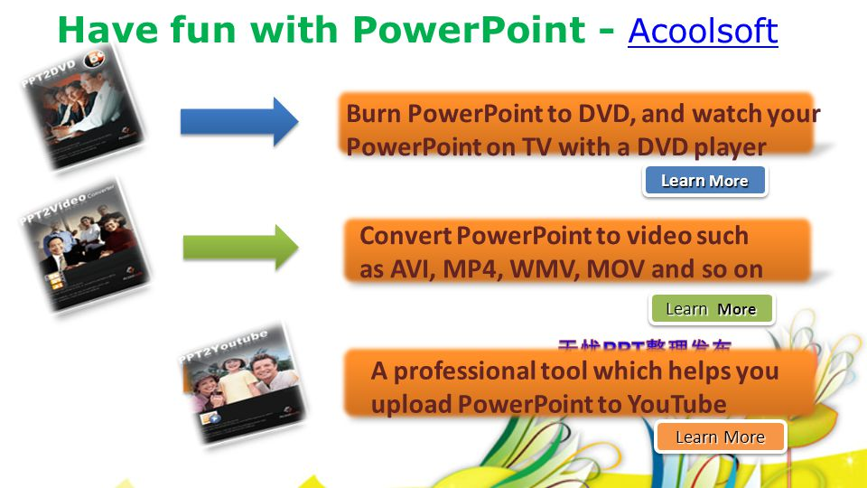 Have fun with PowerPoint - Acoolsoft Acoolsoft Learn More Learn More Learn More Learn More Convert PowerPoint to video such as AVI, MP4, WMV, MOV and so on Learn More Learn More Learn More Learn More Burn PowerPoint to DVD, and watch your PowerPoint on TV with a DVD player Learn More Learn More Learn More Learn More A professional tool which helps you upload PowerPoint to YouTube