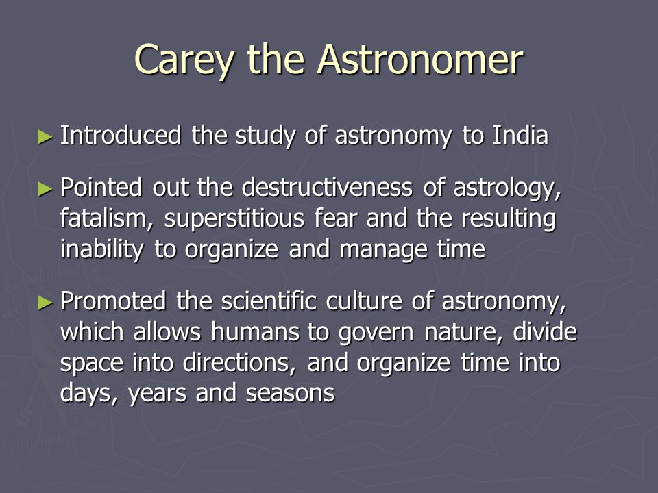 Carey the Astronomer ► Introduced the study of astronomy to India ► Pointed out the destructiveness of astrology, fatalism, superstitious fear and the resulting inability to organize and manage time ► Promoted the scientific culture of astronomy, which allows humans to govern nature, divide space into directions, and organize time into days, years and seasons