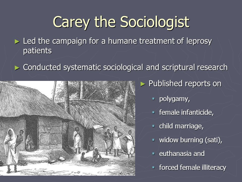 Carey the Sociologist ► Led the campaign for a humane treatment of leprosy patients ► Conducted systematic sociological and scriptural research ► Published reports on  polygamy,  female infanticide,  child marriage,  widow burning (sati),  euthanasia and  forced female illiteracy