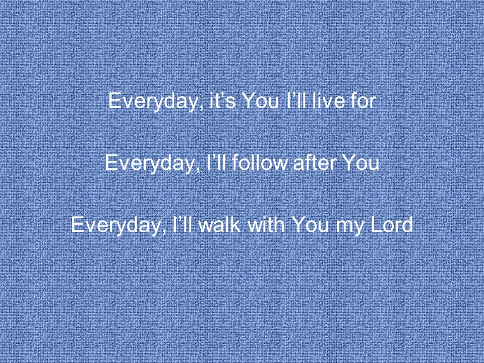 Everyday, it's You I'll live for Everyday, I'll follow after You Everyday, I'll walk with You my Lord