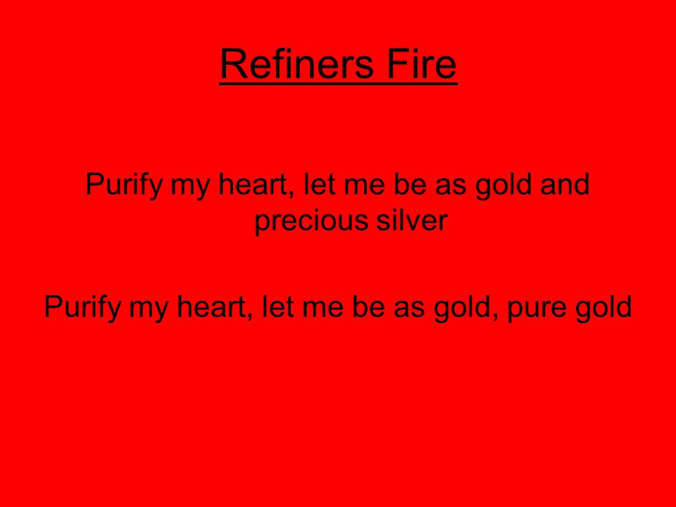 Refiners Fire Purify my heart, let me be as gold and precious silver Purify my heart, let me be as gold, pure gold