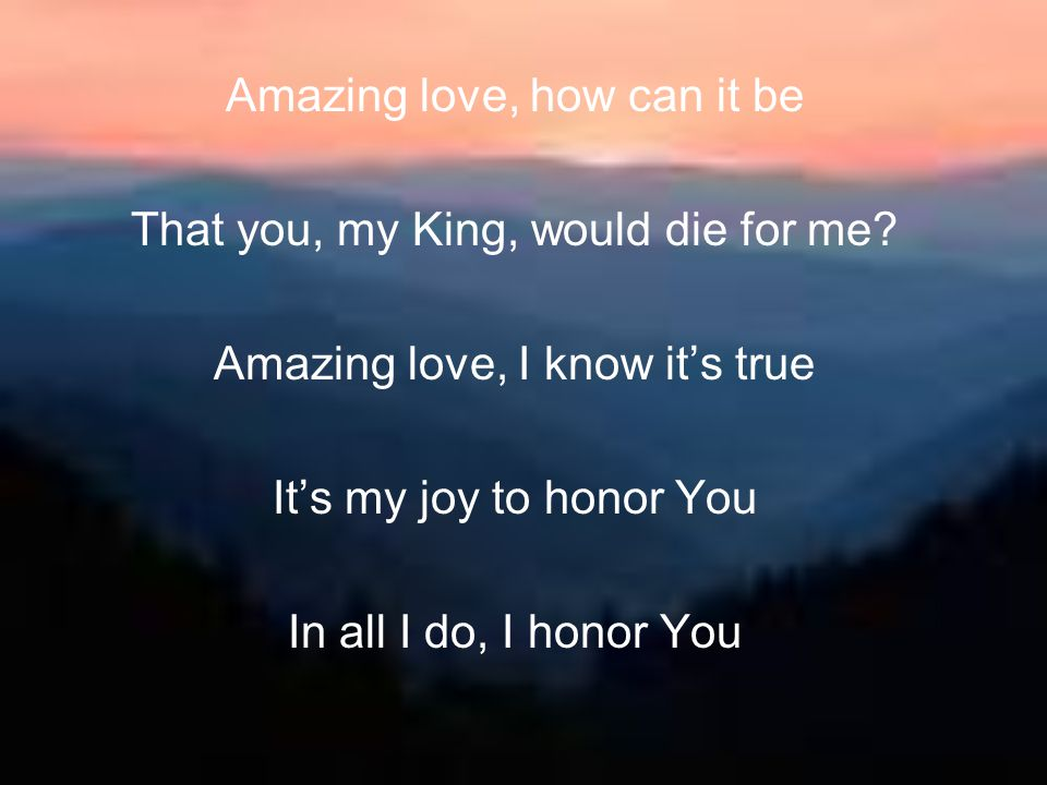 Amazing love, how can it be That you, my King, would die for me? Amazing love, I know it's true It's my joy to honor You In all I do, I honor You