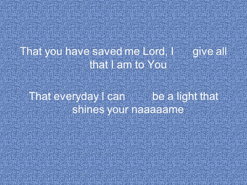 That you have saved me Lord, Igive all that I am to You That everyday I can be a light that shines your naaaaame