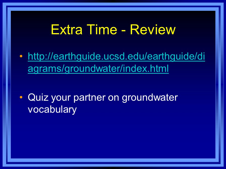 Extra Time - Review http://earthguide.ucsd.edu/earthguide/di agrams/groundwater/index.htmlhttp://earthguide.ucsd.edu/earthguide/di agrams/groundwater/index.html Quiz your partner on groundwater vocabulary
