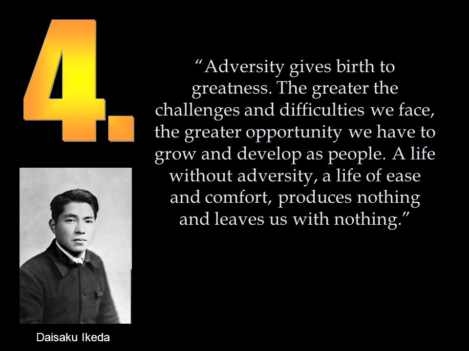 Adversity gives birth to greatness.