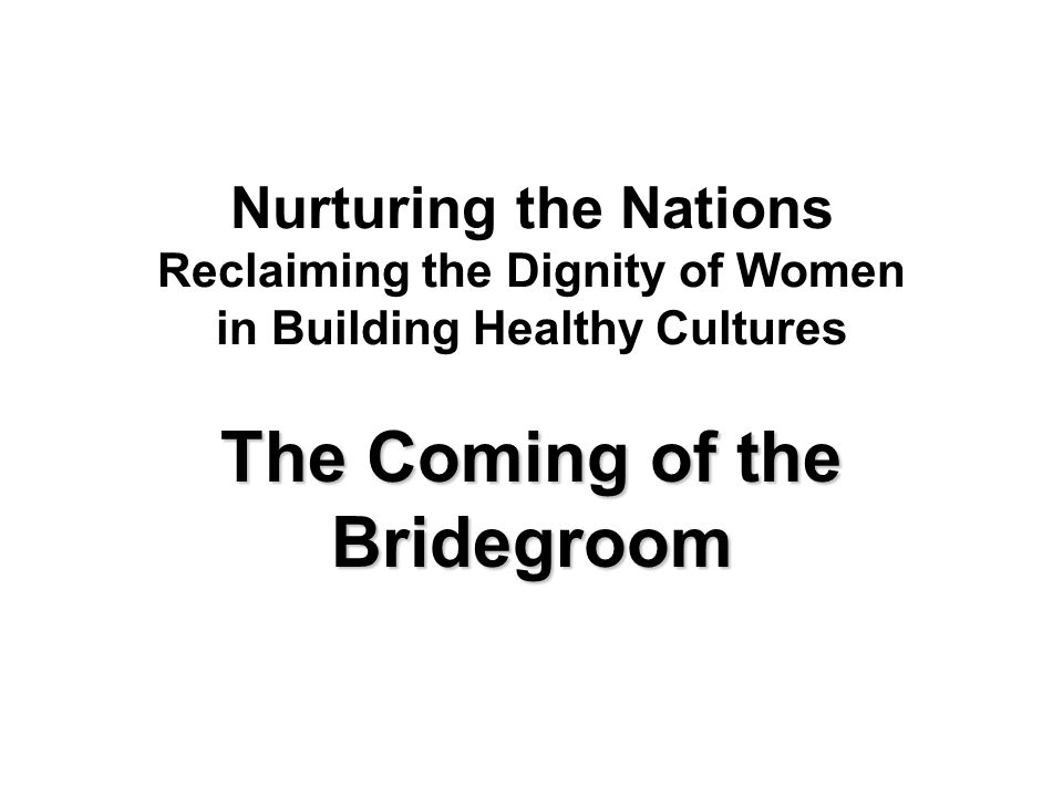 Nurturing the Nations Reclaiming the Dignity of Women in Building Healthy Cultures The Coming of the Bridegroom