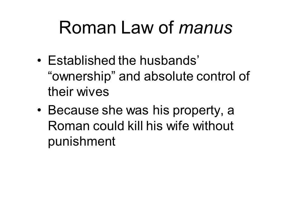 "Roman Law of manus Established the husbands' ""ownership"" and absolute control of their wives Because she was his property, a Roman could kill his wife"