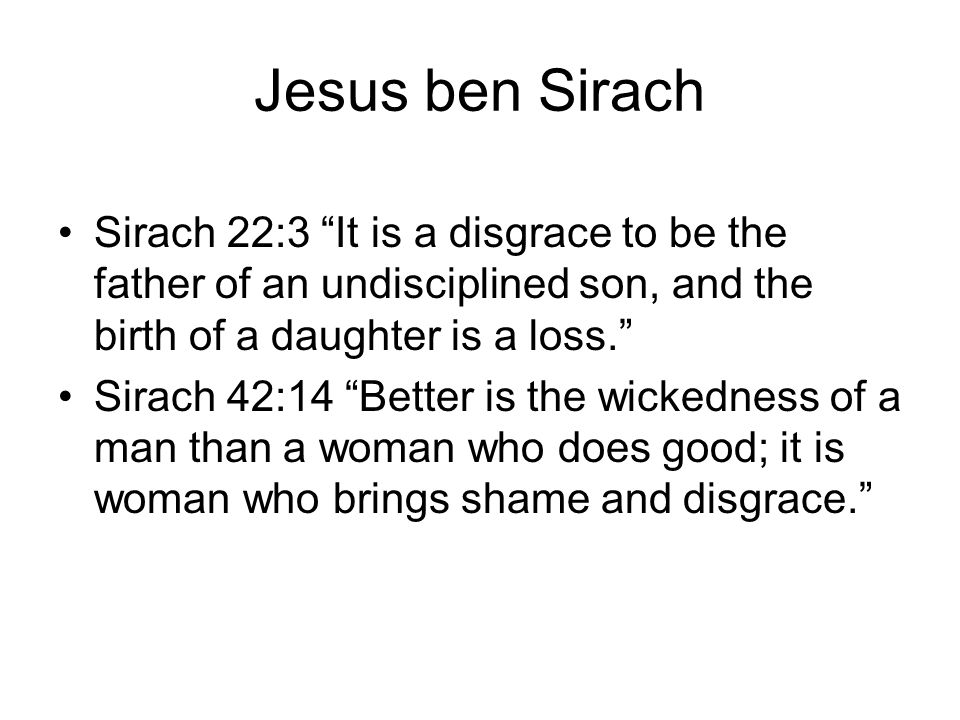 "Jesus ben Sirach Sirach 22:3 ""It is a disgrace to be the father of an undisciplined son, and the birth of a daughter is a loss."" Sirach 42:14 ""Better"
