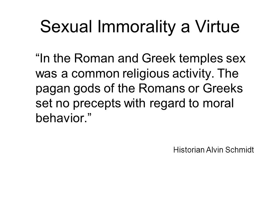 "Sexual Immorality a Virtue ""In the Roman and Greek temples sex was a common religious activity. The pagan gods of the Romans or Greeks set no precepts"
