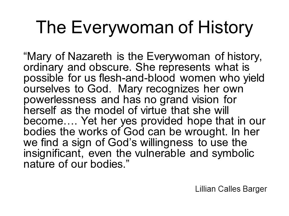 "The Everywoman of History ""Mary of Nazareth is the Everywoman of history, ordinary and obscure. She represents what is possible for us flesh-and-blood"