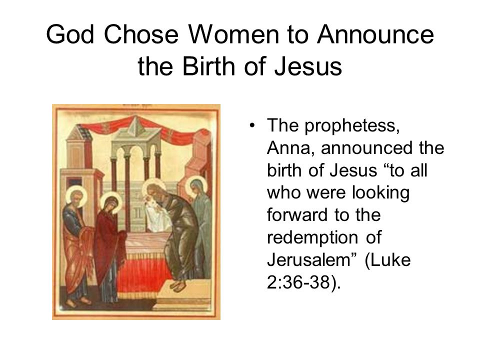 "God Chose Women to Announce the Birth of Jesus The prophetess, Anna, announced the birth of Jesus ""to all who were looking forward to the redemption o"