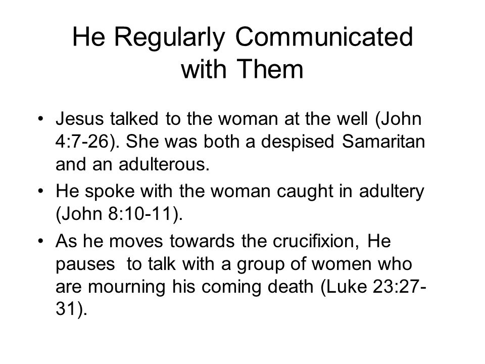 He Regularly Communicated with Them Jesus talked to the woman at the well (John 4:7-26). She was both a despised Samaritan and an adulterous. He spoke