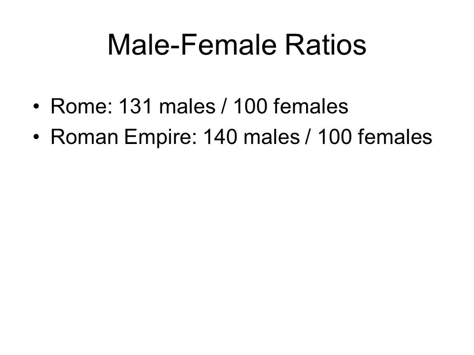 Male-Female Ratios Rome: 131 males / 100 females Roman Empire: 140 males / 100 females