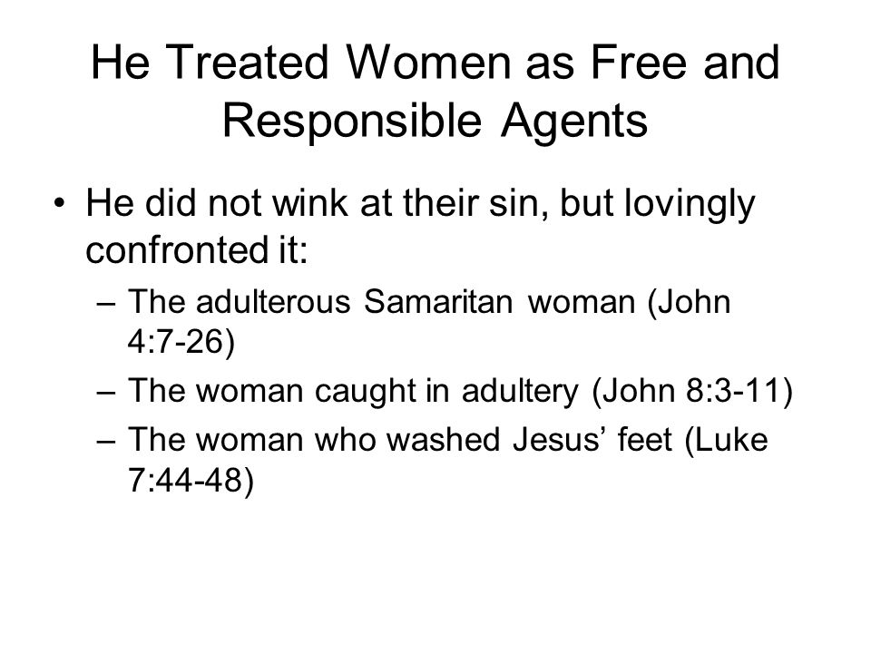He Treated Women as Free and Responsible Agents He did not wink at their sin, but lovingly confronted it: –The adulterous Samaritan woman (John 4:7-26