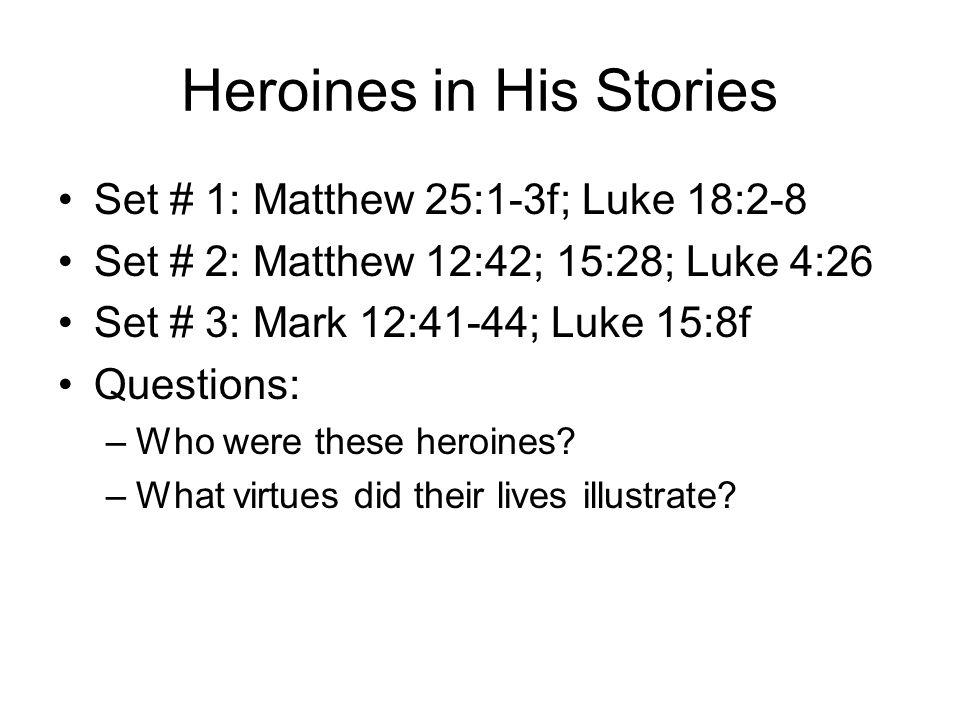 Heroines in His Stories Set # 1: Matthew 25:1-3f; Luke 18:2-8 Set # 2: Matthew 12:42; 15:28; Luke 4:26 Set # 3: Mark 12:41-44; Luke 15:8f Questions: –