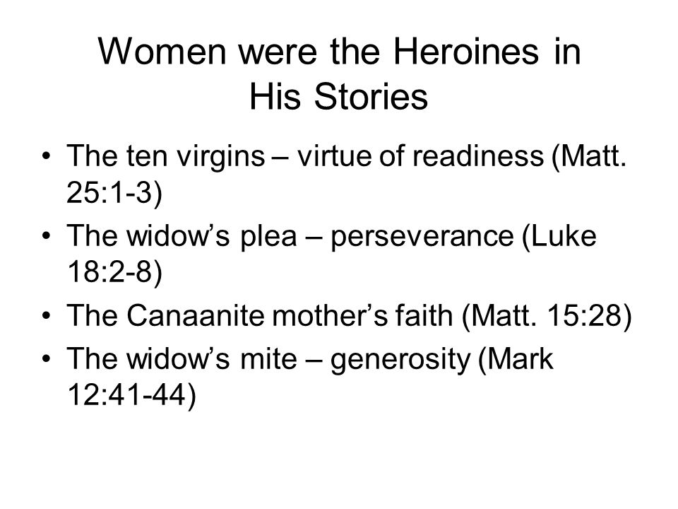 Women were the Heroines in His Stories The queen of the south – virtue in the seeking of wisdom (Matt.