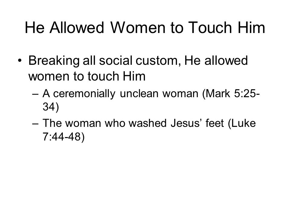He Allowed Women to Touch Him Breaking all social custom, He allowed women to touch Him –A ceremonially unclean woman (Mark 5:25- 34) –The woman who w