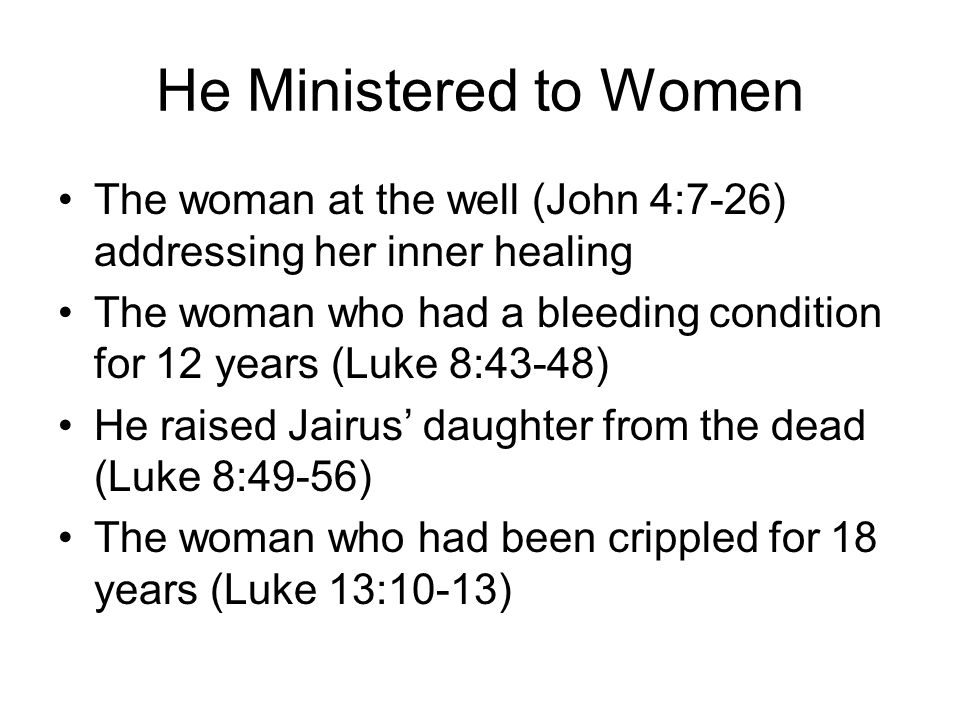 He Ministered to Women Healing the Canaanite's daughter of demon possession (Matthew 15:22-28) He cared for widows and called for people to support widows (Luke 7:11-15) He instructed women like the Samaritan woman at the well and Mary the sister of Martha (Luke 10:38-42) On the cross, Jesus provided for His mother's care (John 19:25-27)