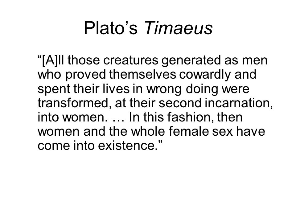 "Plato's Timaeus ""[A]ll those creatures generated as men who proved themselves cowardly and spent their lives in wrong doing were transformed, at their"