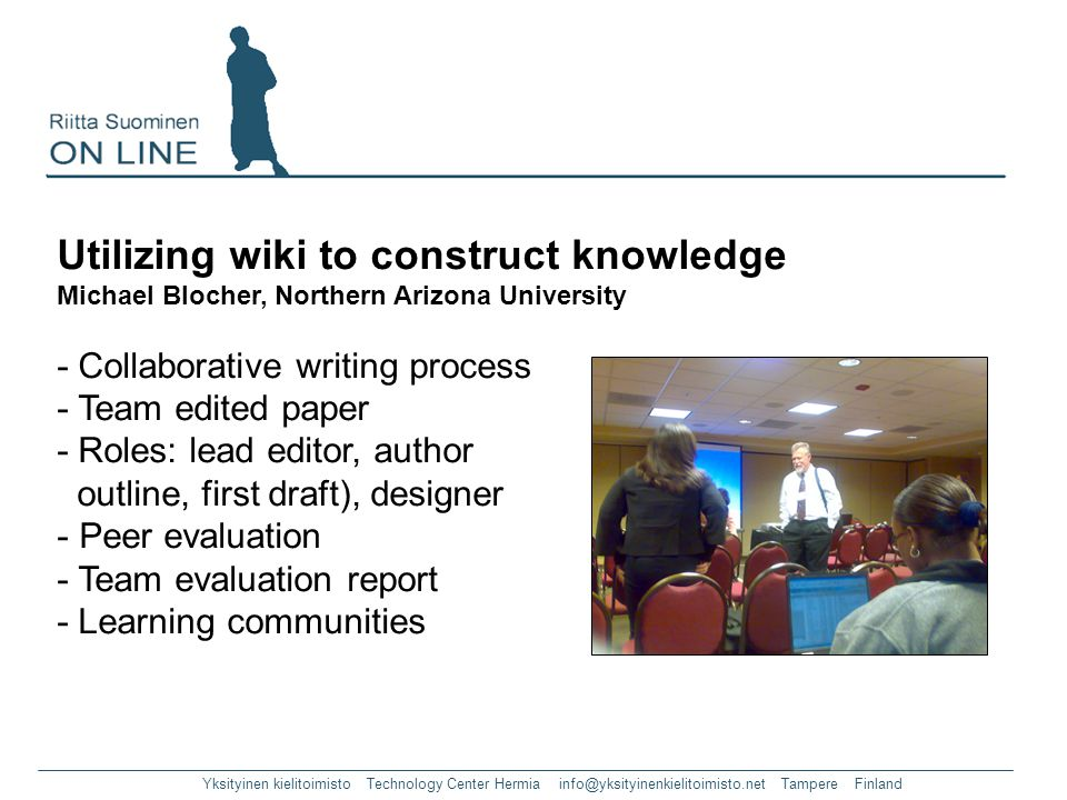 Yksityinen kielitoimisto Technology Center Hermia info@yksityinenkielitoimisto.net Tampere Finland Utilizing wiki to construct knowledge Michael Blocher, Northern Arizona University - Collaborative writing process - Team edited paper - Roles: lead editor, author outline, first draft), designer - Peer evaluation - Team evaluation report - Learning communities