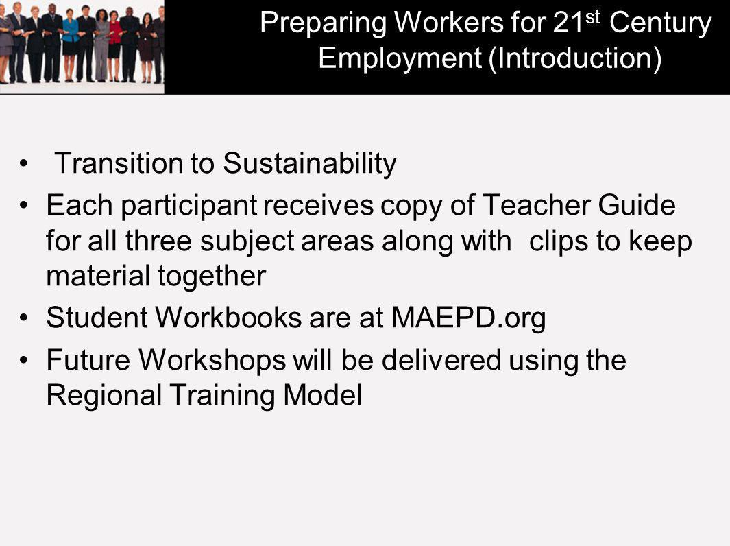 Preparing Workers for 21 st Century Employment (Introduction) Transition to Sustainability Each participant receives copy of Teacher Guide for all three subject areas along with clips to keep material together Student Workbooks are at MAEPD.org Future Workshops will be delivered using the Regional Training Model