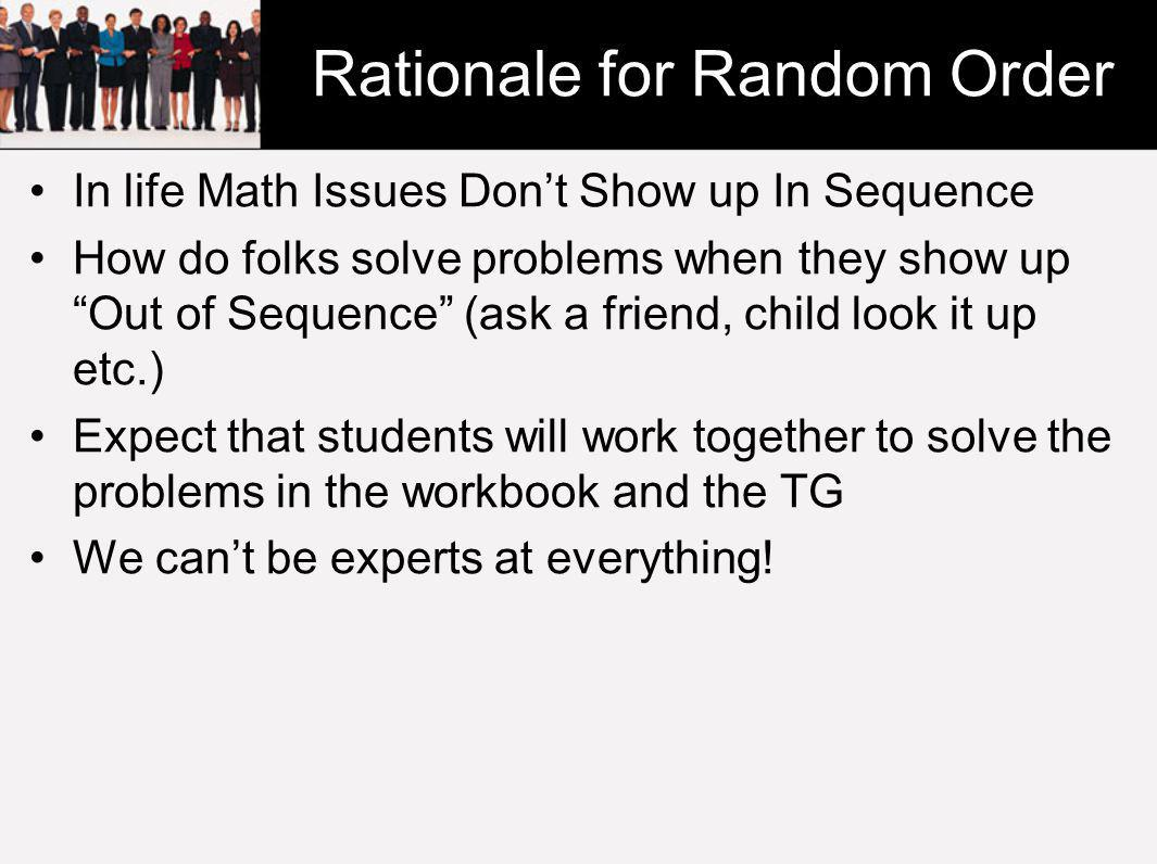 Rationale for Random Order In life Math Issues Don't Show up In Sequence How do folks solve problems when they show up Out of Sequence (ask a friend, child look it up etc.) Expect that students will work together to solve the problems in the workbook and the TG We can't be experts at everything!