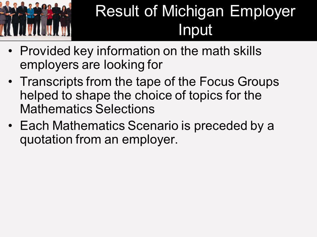 Result of Michigan Employer Input Provided key information on the math skills employers are looking for Transcripts from the tape of the Focus Groups helped to shape the choice of topics for the Mathematics Selections Each Mathematics Scenario is preceded by a quotation from an employer.
